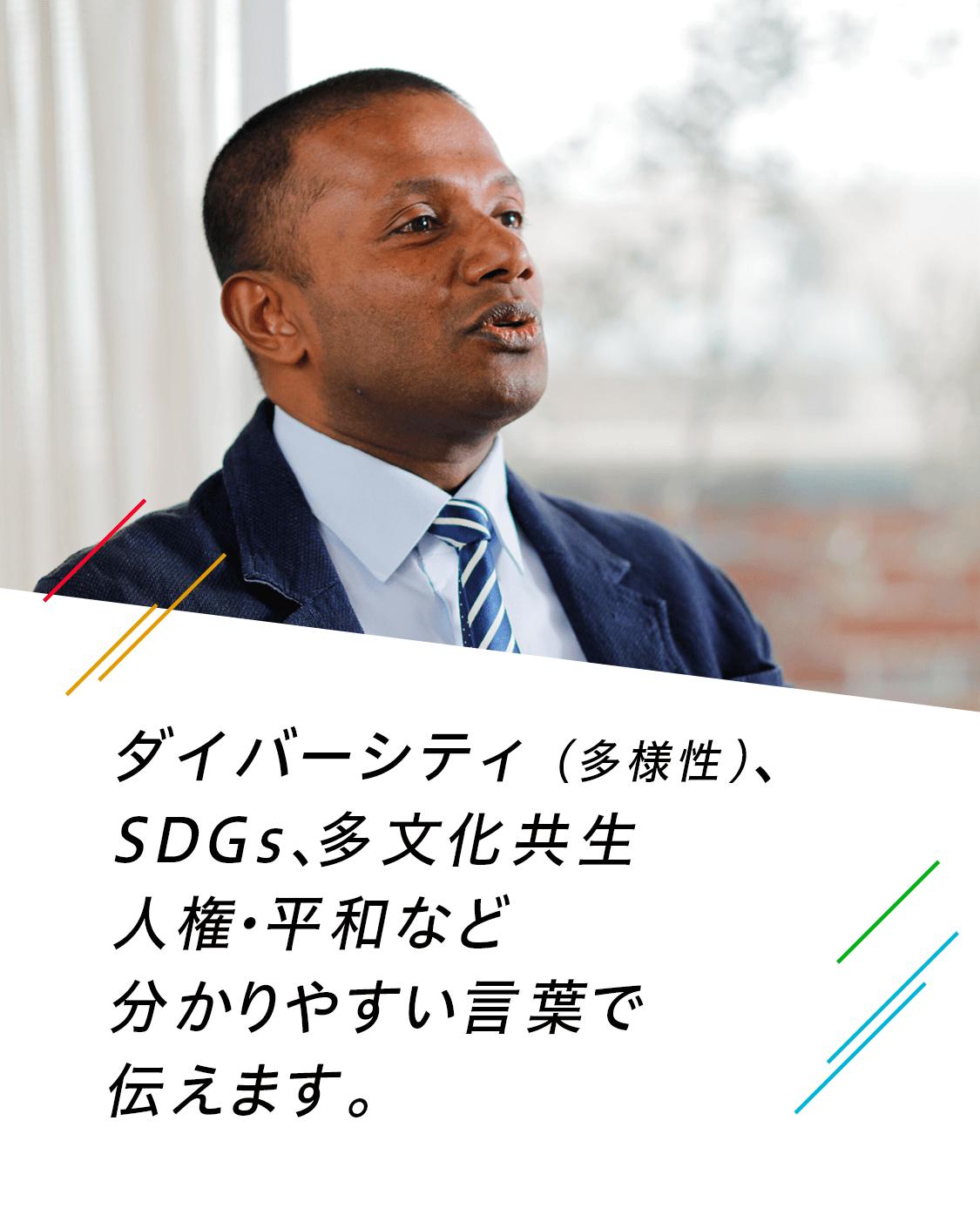 ダイバーシティ(多様性)、SDGs、多文化共生、人権問題など、誰もが分かりやすい言葉で伝えます。